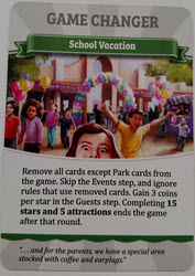 Game Changer: School Vacation - Remove all cards except Park cards from the game. Skip the Events step, and ignore rules that use removed cards. Gain 3 coins per star in the Guests step. Completing 15 stars and 5 attractions ends the game after that round.
