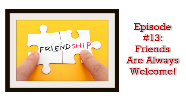 Episode #13: Friends Are Always Welcome!