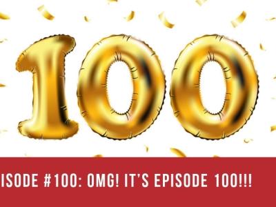 Episode #100: OMG! It's Episode 100!!!