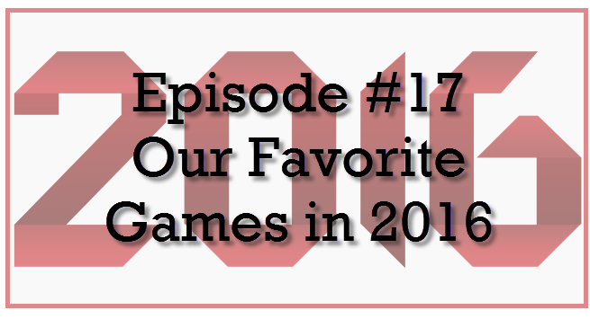 Episode #17: Our Favorite Games in 2016