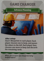Game Changer: Advanced Planning - Deal 5 Blueprints to each player. Each player chooses on to keep, and passes the others to the left. Each player then chooses one more to keep and discards the remaining cards.